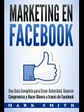 Marketing en Facebook: Una Guía Completa para Crear Autoridad, Generar Compromiso y Hacer Dinero a través de Facebook (Libro en Español/Faceb