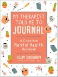 My Therapist Told Me to Journal: A Creative Mental Health Workbook
