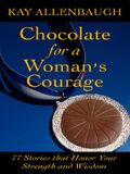 Chocolate for a Woman's Courage: 77 Stories That Honor Your Strength and Wisdom