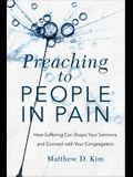 Preaching to People in Pain: How Suffering Can Shape Your Sermons and Connect with Your Congregation