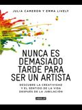 Nunca Es Demasiado Tarde Para Ser Un Artista / It's Never Too Late to Begin Agai N: Descubre La Creatividad Y El Sentido de la Vida Despues de la Jubi