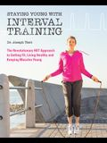 Staying Young with Interval Training: The Revolutionary HIIT Approach to Being Fit, Strong and Healthy at Any Age