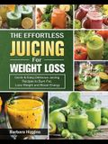 The Effortless Juicing for Weight Loss: Quick & Easy, Delicious Juicing Recipes to Burn Fat, Loss Weight and Boost Energy