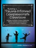 Building a Trauma-Informed, Compassionate Classroom: Strategies & Activities to Reduce Challenging Behavior, Improve Learning Outcomes, and Increase S