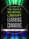 The Whole School Library Learning Commons: An Educator's Guide