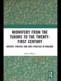 Midwifery from the Tudors to the 21st Century: History, Politics and Safe Practice in England