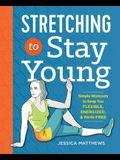 Stretching to Stay Young: Simple Workouts to Keep You Flexible, Energized, and Pain Free