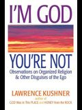 I'm God, You're Not: Observations on Organized Religion & Other Disguises of the Ego