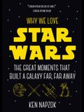 Why We Love Star Wars: The Great Moments That Built a Galaxy Far, Far Away (Science Fiction, Guide & Review)