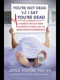 You're Not Dead 'til I Say You're Dead: A Nurse's Reflections on Death, Dying and the Near-Death Experience