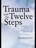 Trauma and the Twelve Steps: A Complete Guide for Enhancing Recovery