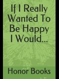 If I Really Wanted to Be Happy I Would...
