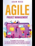 Agile Project Management: The Beginner's Step-By-Step Guide to Learn Agile Methodology to Save Resources At Work and Help Deliver a Successful P