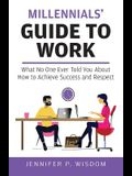 Millennials' Guide to Work: What No One Ever Told You About How to Achieve Success and Respect