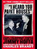 I Heard You Paint Houses: Frank The Irishman Sheeran and the Inside Story of the Mafia, the Teamsters, and the Last Ride of Jimmy Hoffa