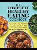 The Complete Healthy Eating Cookbook: Fuss-Free Recipes and Flexible Meal Plans for Healthier Living