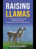 Raising Llamas: The Ultimate Guide to Llama Keeping and Caring, Including Tips on How to Raise Alpacas