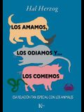 Los Amamos, los Odiamos y ... los Comemos: Esa Relacion Tan Especial Con los Animales = We Love, We Hate and ... Eat Them
