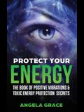 Protect Your Energy: The Book of Positive Vibrations & Toxic Energy Protection Secrets