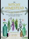 The Witchy Homestead: Spells, Rituals, and Remedies for Creating Magic at Home