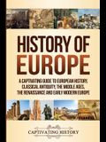 History of Europe: A Captivating Guide to European History, Classical Antiquity, The Middle Ages, The Renaissance and Early Modern Europe