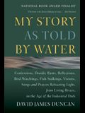 My Story as Told by Water: Confessions, Druidic Rants, Reflections, Bird-Watchings, Fish-Stalkings, Visions, Songs and Prayers Refracting Light,