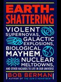 Earth-Shattering: Violent Supernovas, Galactic Explosions, Biological Mayhem, Nuclear Meltdowns, and Other Hazards to Life in Our Univer
