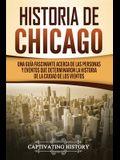 Historia de Chicago: Una Guía Fascinante Acerca de las Personas y Eventos que Determinaron la Historia de la Ciudad de los Vientos