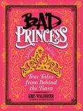 Bad Princess: True Tales from Behind the Tiara: True Tales from Behind the Tiara