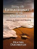 Seeing the Extraordinary in the Ordinary: Lessons in Hope and Healing