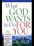 What God Wants to Do for You: 24 Amazing Ways to Experience His Power