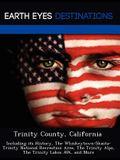 Trinity County, California: Including Its History, the Whiskeytown-Shasta-Trinity National Recreation Area, the Trinity Alps, the Trinity Lakes Av