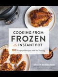 Cooking from Frozen in Your Instant Pot: 100 Foolproof Recipes with No Thawing