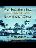 Palm Beach, Mar-A-Lago, and the Rise of America's Xanadu Lib/E