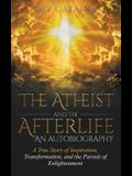 The Atheist and the Afterlife - an Autobiography: A True Story of Inspiration, Transformation, and the Pursuit of Enlightenment