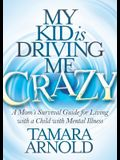 My Kid Is Driving Me Crazy: A Mom's Survival Guide for Living with a Child with Mental Illness