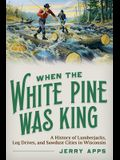 When the White Pine Was King: A History of Lumberjacks, Log Drives, and Sawdust Cities in Wisconsin