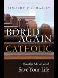 Bored Again Catholic: How the Mass Could Save Your Life (and the World's Too)