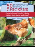 50 Do-It-Yourself Projects for Keeping Chickens: Chicken Coops, Brooders, Runs, Swings, Dust Baths, and More!
