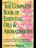 The Complete Book of Essential Oils and Aromatherapy: Over 600 Natural, Non-Toxic and Fragrant Recipes to Create Health a Beauty A A Safe Home Environ
