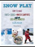 Snow Play: How to Make Forts & Slides & Winter Campfires Plus the Coolest Loch Ness Monster