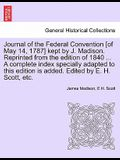 Journal of the Federal Convention [Of May 14, 1787] Kept by J. Madison. Reprinted from the Edition of 1840 ... a Complete Index Specially Adapted to T