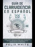 Guía de Clarividencia en Español: Todo lo que necesitas saber para convertirte en un clarividente y desarrollar una percepción extra sensorial
