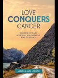 Love Conquers Cancer: Discover Hope and Alternative Healing on the Road to Wellness