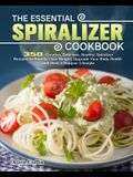The Essential Spiralizer Cookbook: 350 Creative, Delicious, Healthy Spiralizer Recipes to Rapidly Lose Weight, Upgrade Your Body Health and Have a Hap