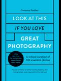 Look at This If You Love Great Photography: A Critical Curation Off 100 Essential Photos - Packed with Links to Further Reading, Listening and Viewing