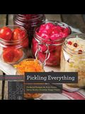 Pickling Everything: Foolproof Recipes for Sour, Sweet, Spicy, Savory, Crunchy, Tangy Treats