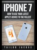 iPhone 7: How to Use Your Latest Apple's Device to the Fullest (Manual, User Guide, Tips and Tricks, Hidden Features, Steve Jobs