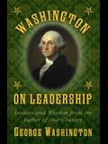 Washington on Leadership: Lessons and Wisdom from the Father of Our Country
