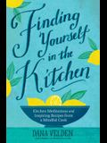 Finding Yourself in the Kitchen: Kitchen Meditations and Inspired Recipes from a Mindful Cook